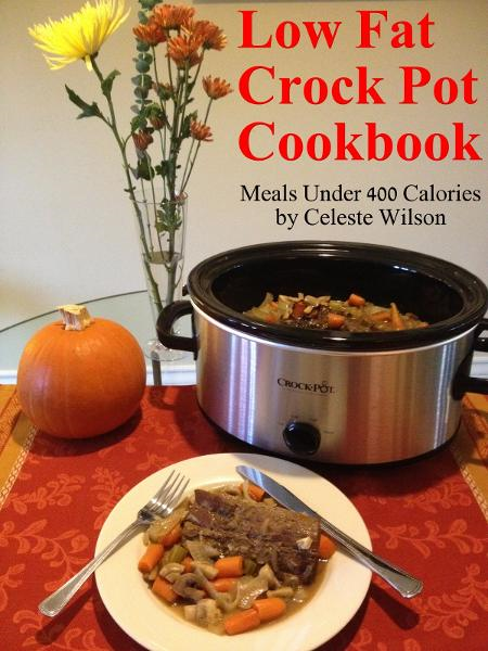 Low Fat Crock Pot Cookbook: Meals Under 400 Calories By: Celeste Wilson