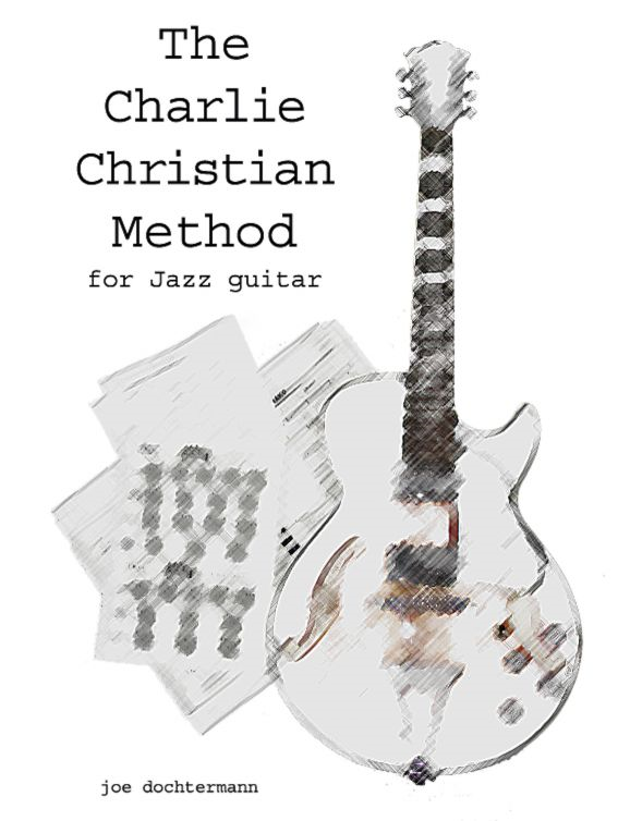 Learn Jazz Guitar Improvisation: The Charlie Christian Method By: Joe Dochtermann