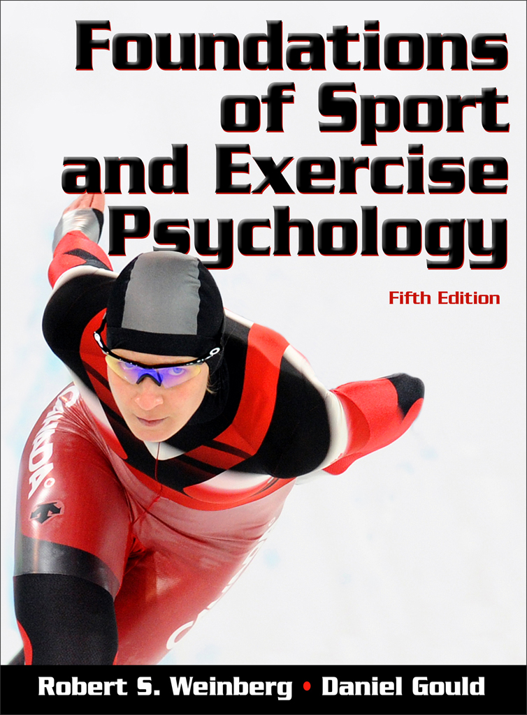 Foundations of Sport and Exercise Psychology, Fifth Edition By: Robert S. Weinberg, Daniel Gould