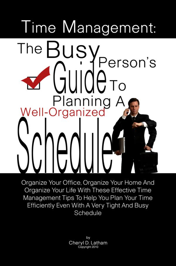 Time Management: The Busy Person's Guide To Planning A Well-Organized Schedule By: Cheryl D. Latham
