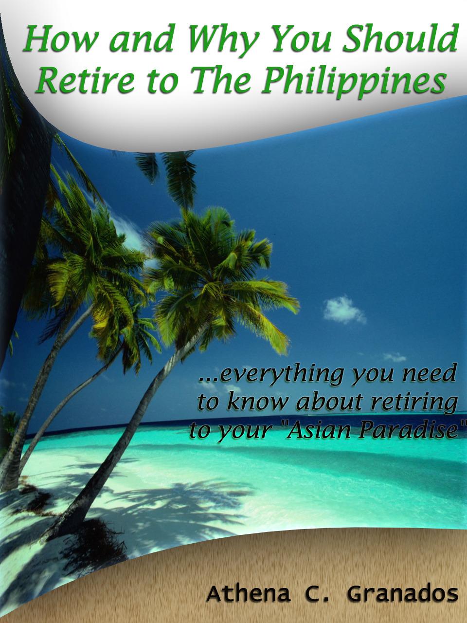 Why and How You Should Retire to The Philippines! Living the Life of a King & Queen in an Island Paradise By: Athena Granados
