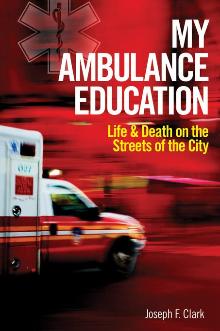 My Ambulance Education: Life and Death on the Streets of the City By: Clark, Joseph