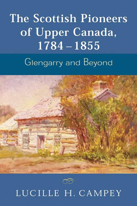 The Scottish Pioneers of Upper Canada, 1784-1855: Glengarry and Beyond By: Campey, Lucille H.