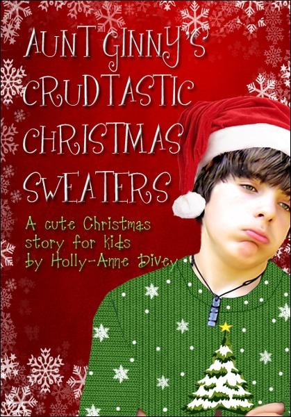 Aunt Ginny's Crudtastic Christmas Sweaters: A Cute Christmas Story for Kids By: Holly-Anne Divey