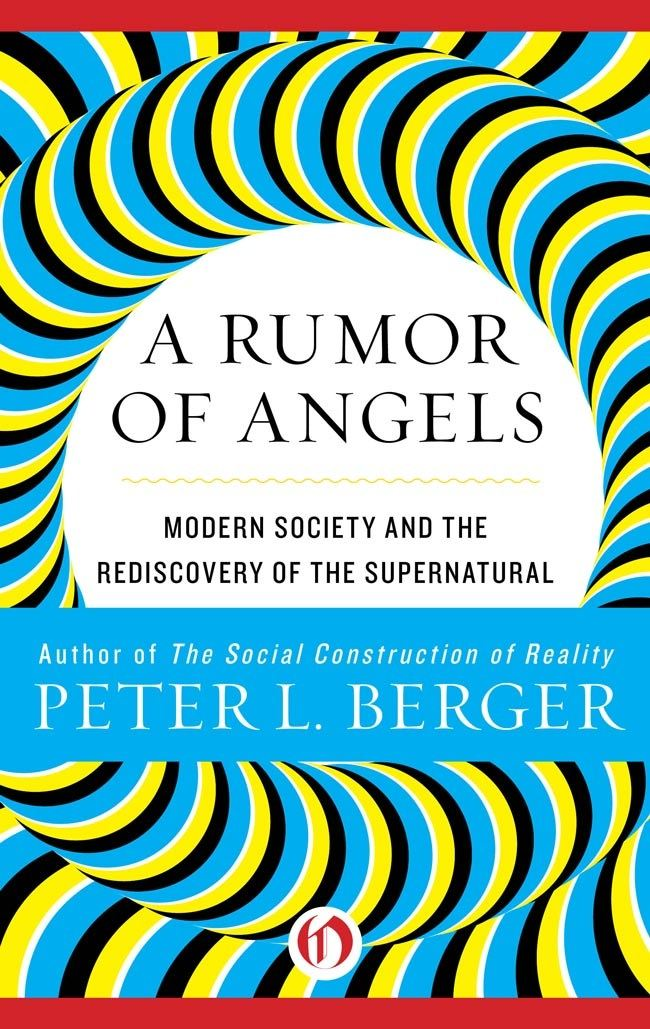 A Rumor of Angels: Modern Society and the Rediscovery of the Supernatural By: Peter L. Berger