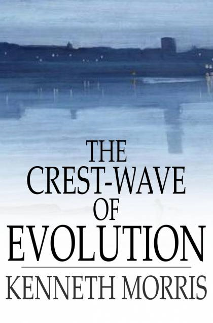 The Crest-Wave of Evolution: A Course of Lectures in History, Given in the Raja-Yoga College, 1918-1919 By: Kenneth Morris