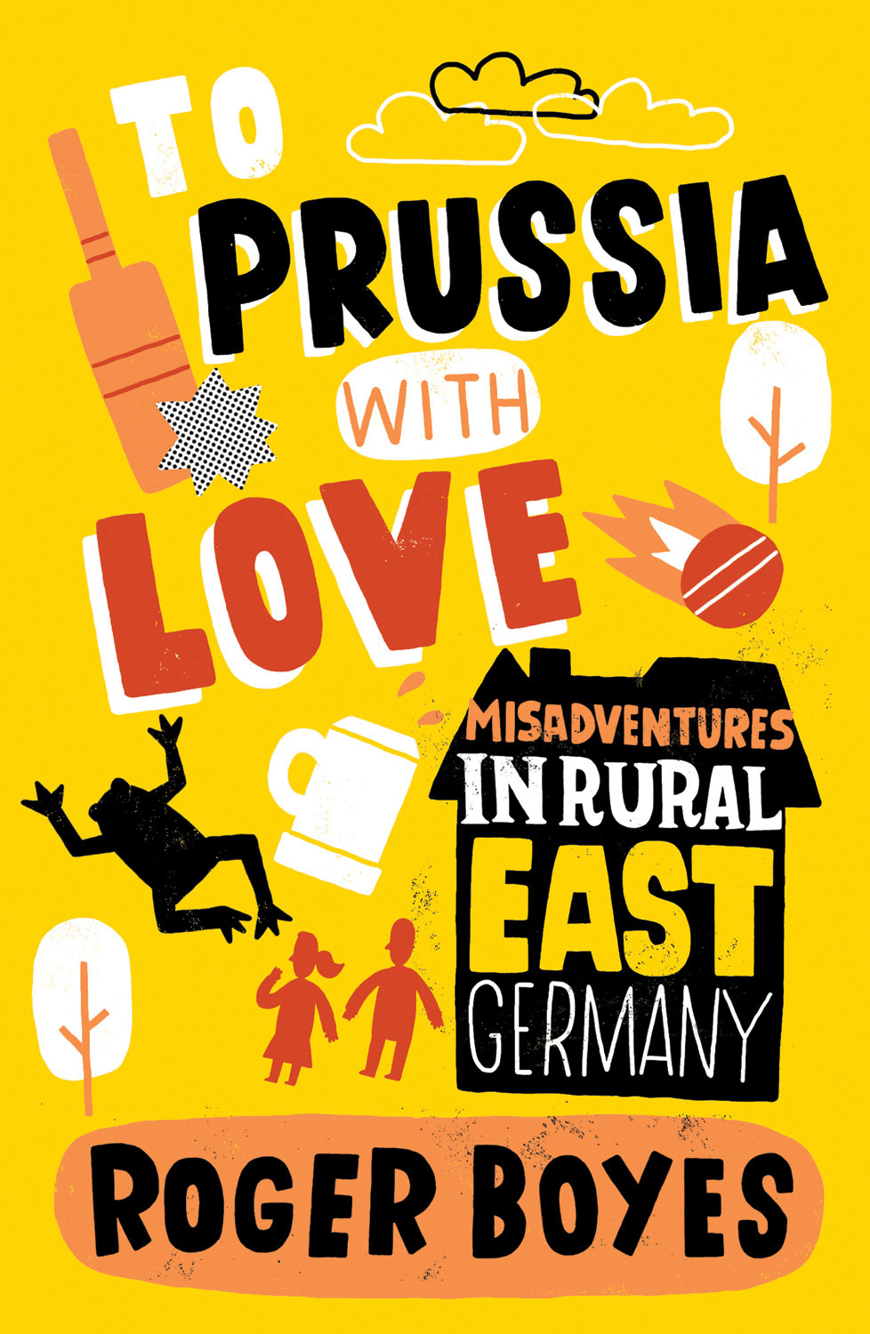 To Prussia with Love: Misadventures in Rural East Germany By: Roger Boyes