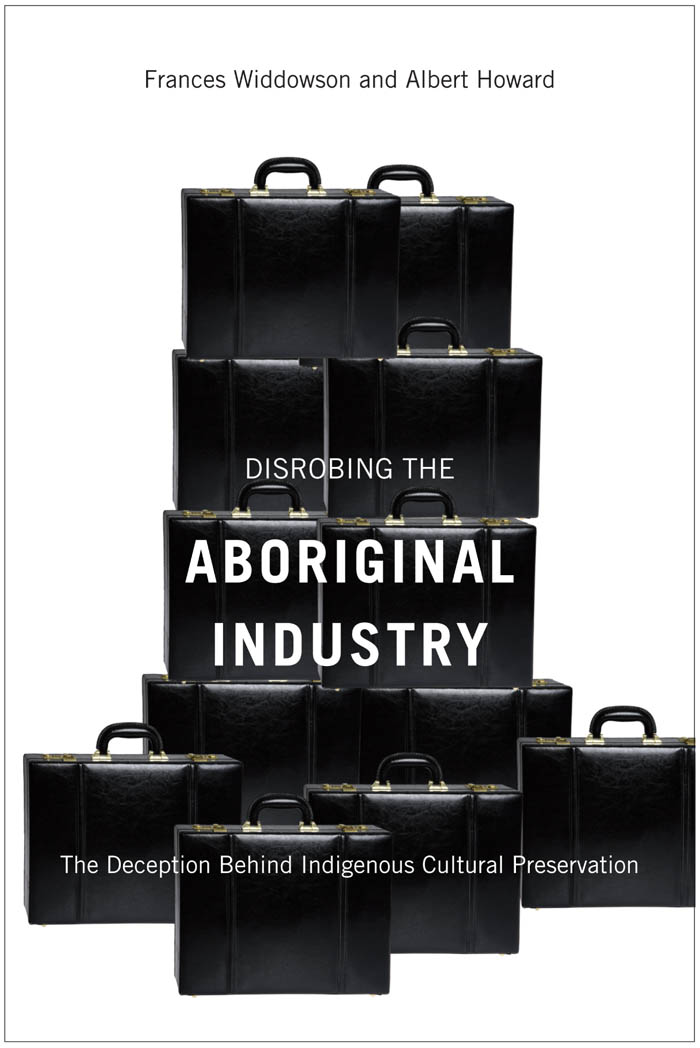 Disrobing the Aboriginal Industry: The Deception Behind Indigenous Cultural Preservation By: Albert Howard,Frances Widdowson