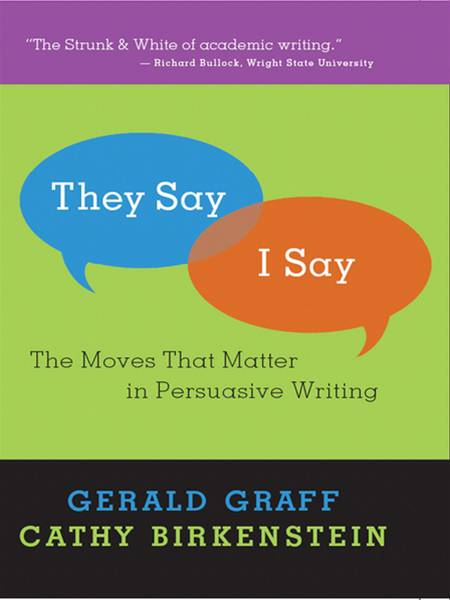 """They Say / I Say"": The Moves that Matter in Persuasive Writing By: Cathy Birkenstein,Gerald Graff"