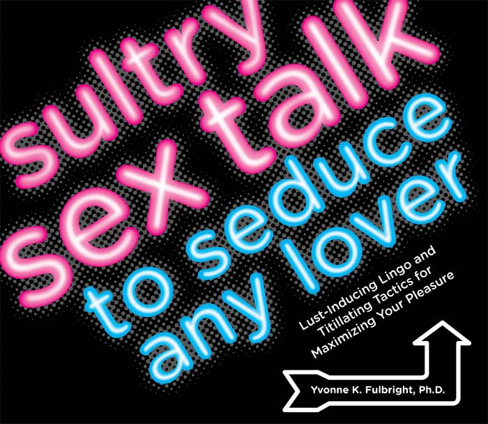 Sultry Sex Talk to Seduce Any Lover: Lust-Inducing Lingo and Titillating Tactics for Maximizing Your Pleasure By: Yvonne K Fulbright