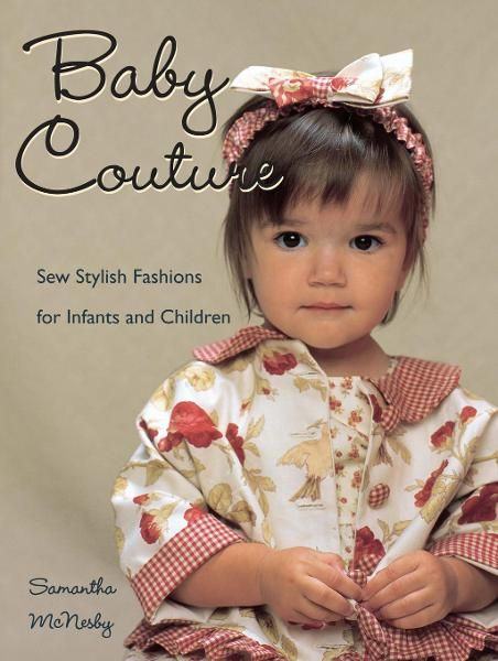Baby Couture: Sew Stylish Fashions for Infants and Children By: Samantha McNesby