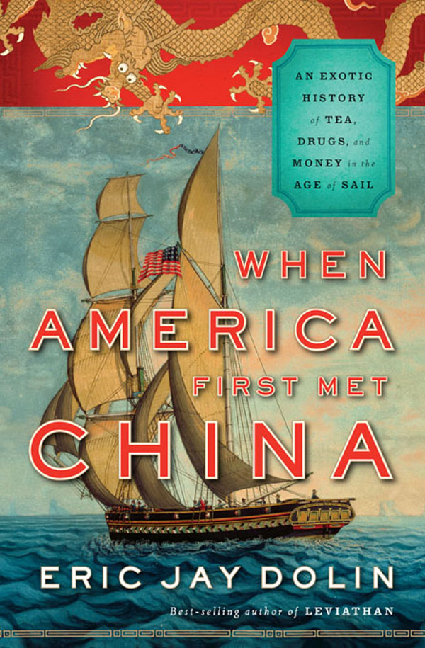 When America First Met China: An Exotic History of Tea, Drugs, and Money in the Age of Sail By: Eric Jay Dolin