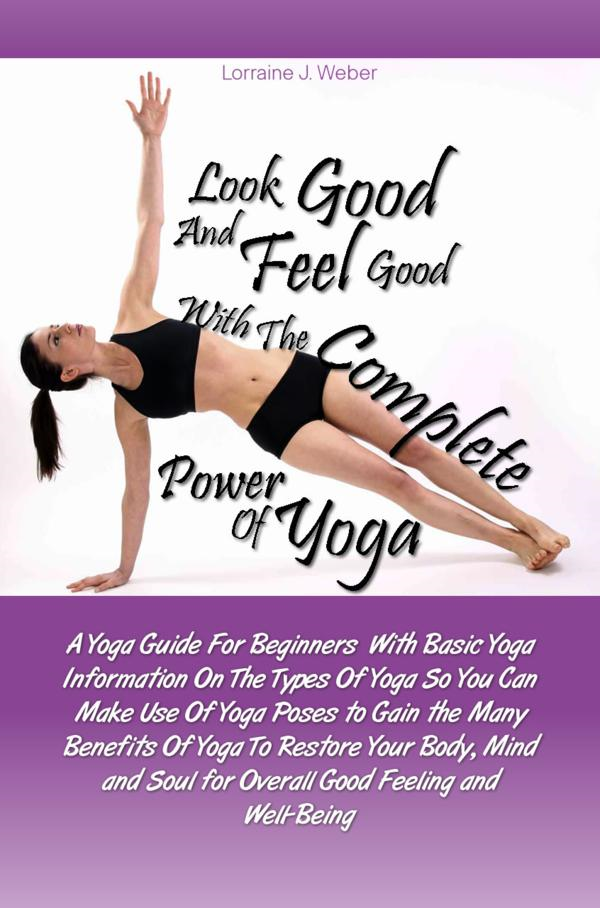 Look Good and Feel Good… with the Complete Power of Yoga! By: Lorraine J. Weber