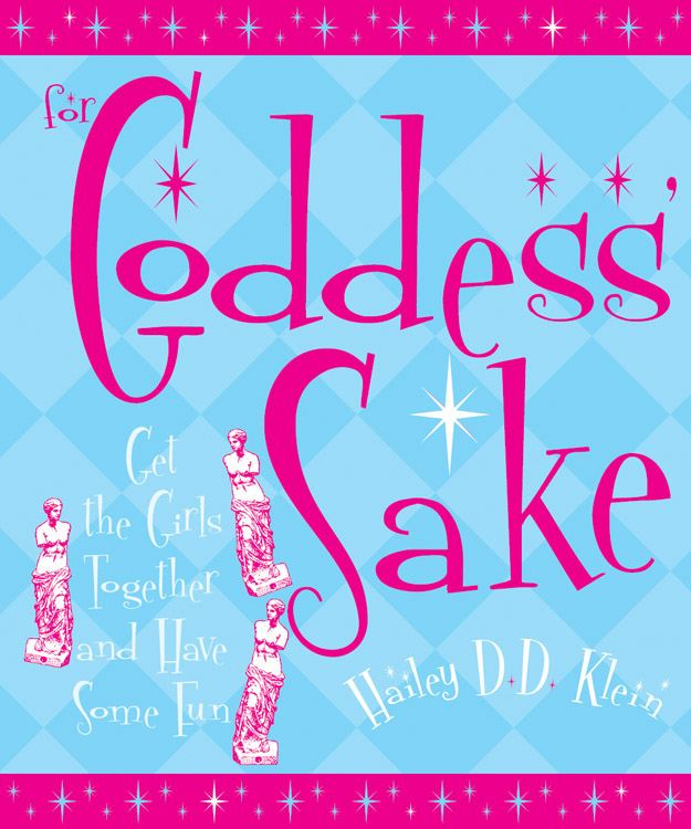 For Goddess' Sake: Get the Girls Together and Have Some Fun By: Hailley D.D. Klein