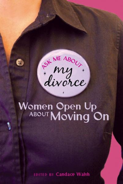 Ask Me About My Divorce: Women Open Up About Moving On By: