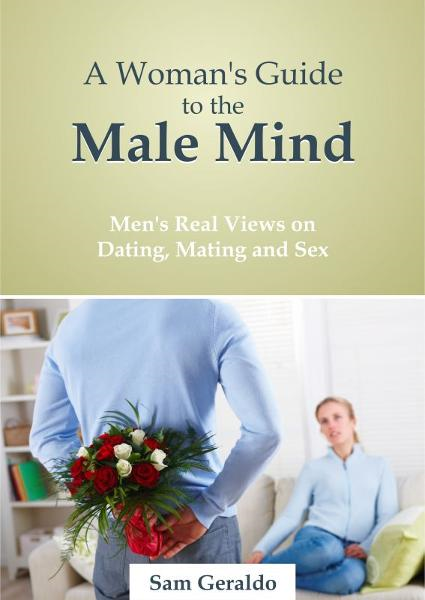 A Woman's Guide to the Male Mind: Men's Real Views on Dating, Mating and Sex By: Sam Geraldo