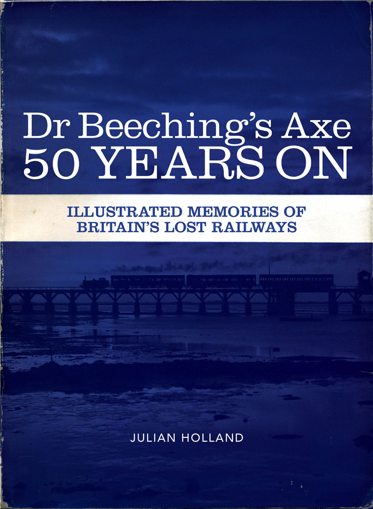 Dr Beeching's Axe 50 Years On Memories of Britain's Lost Railways