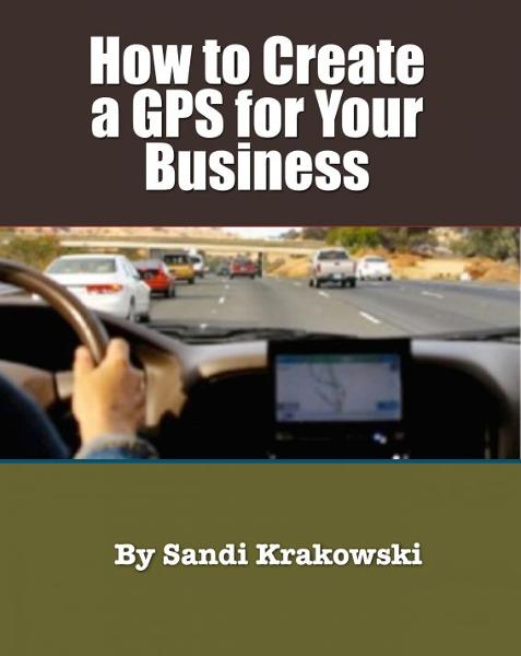 How to Create a GPS for your Business By: Sandi Krakowski