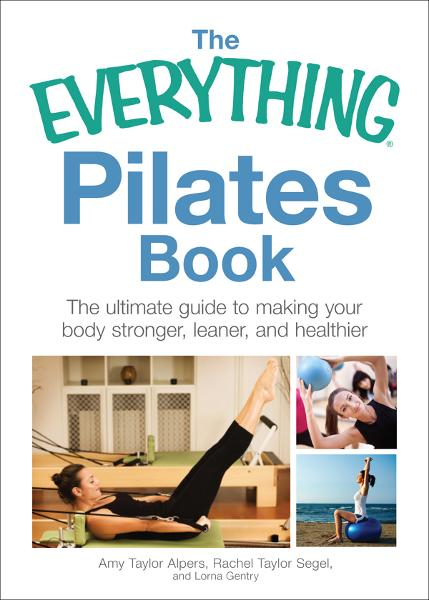 The Everything Pilates Book: The Ultimate Guide to Making Your Body Stronger, Leaner, and Healthier By: Amy Taylor Alpers