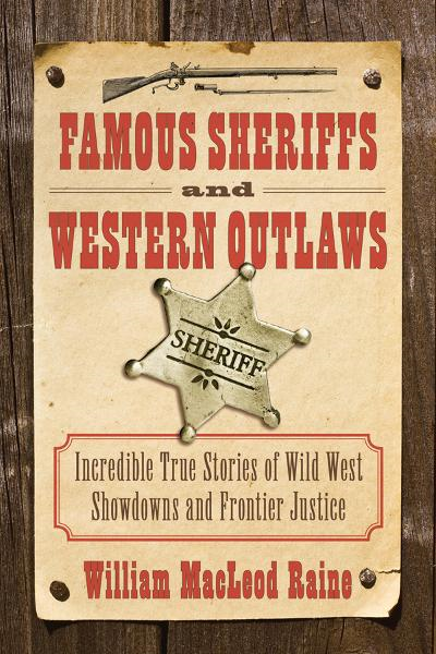 Famous Sheriffs and Western Outlaws: Incredible True Stories of Wild West Showdowns and Frontier Justice By: William MacLeod Raine