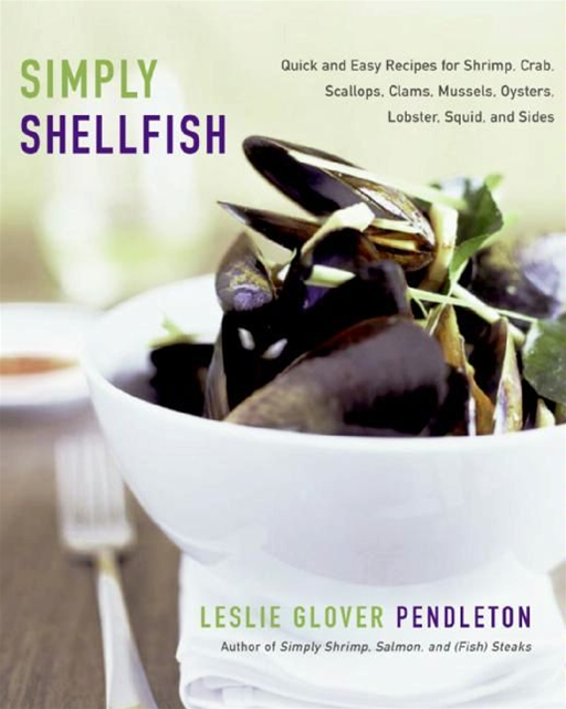Simply Shellfish: Quick and Easy Recipes for Shrimp, Crab, Scallops, Clams, Mussels, Oysters, Lobster, Squid, and Sides By: Leslie Glover Pendleton