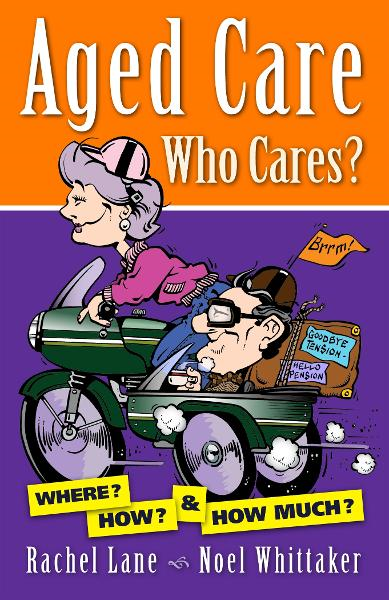 Aged Care. Who Cares? By: Rachel Lane, Noel Whittaker