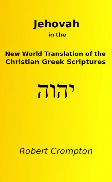 Jehovah in the New World Translation of the Christian Greek Scriptures By: Robert Crompton