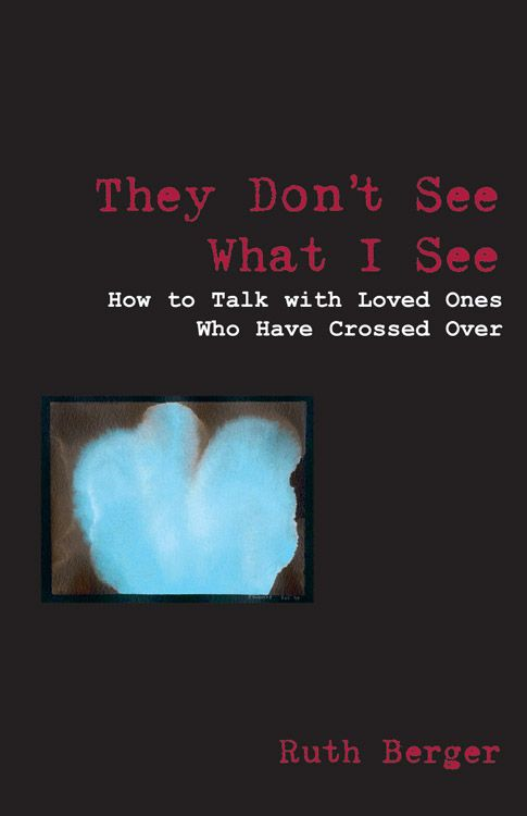 They Don't See What I See: How To Talk With Loved Ones Who Have Crossed Over By: Ruth Berger