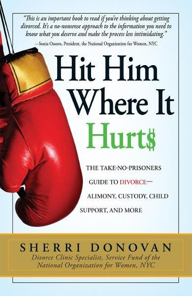 Hit Him Where It Hurts: The Take-No-Prisoners Guide to Divorce--Alimony, Custody, Child Support, and More By: Sherri Donovan