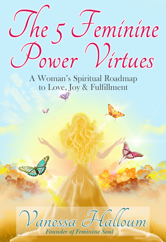 The 5 Feminine Power Virtues: A Woman's Spiritual Roadmap to Love, Joy & Fulfillment