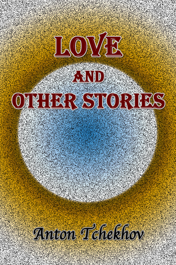 Love and Other Stories By: Anton Tchekhov