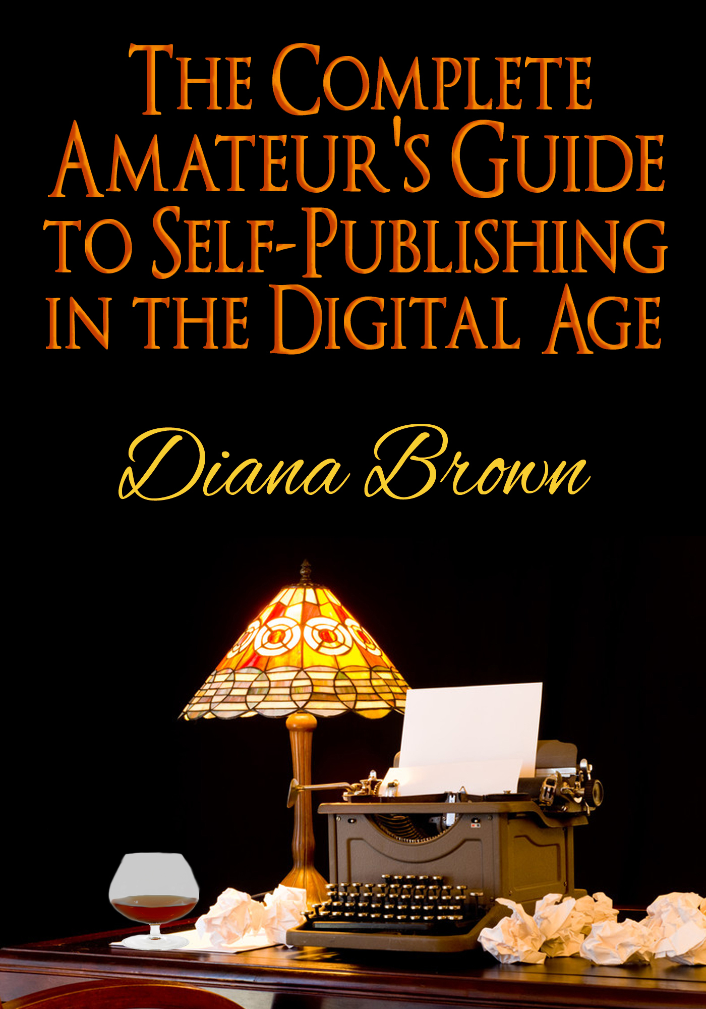 The Complete Amateur's Guide to Self-Publishing in the Digital Age