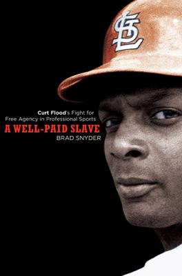 A Well-Paid Slave: Curt Flood's Fight for Free Agency in Professional Sports By: Brad Snyder