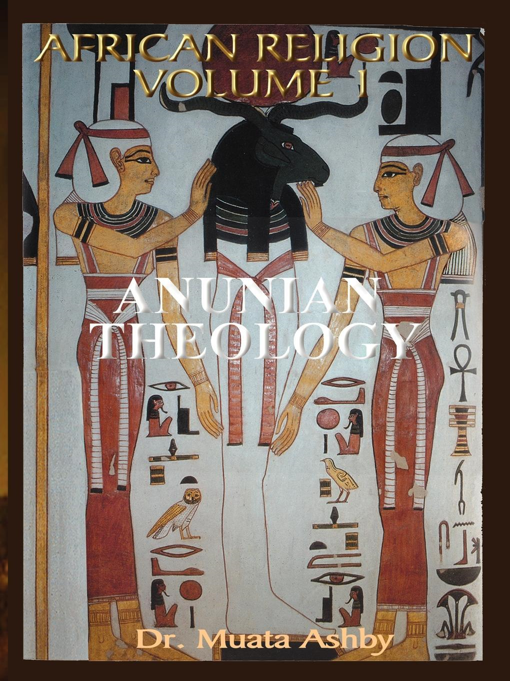 Muata Ashby - African Religion VOL. 1- ANUNIAN THEOLOGY THE MYSTERIES OF RA The Philosophy of Anu and The Mystical Teachings of The Ancient Egyptian  Creation Myth