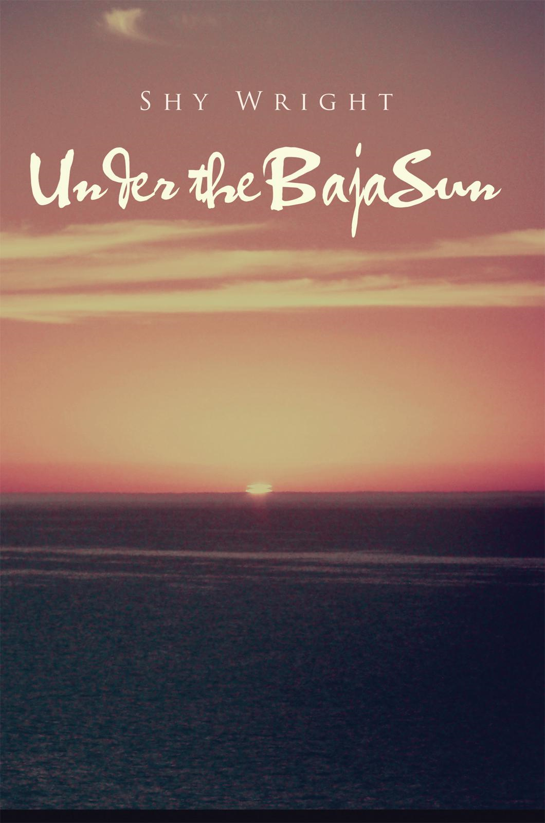 Under the Baja Sun By: Shy Wright