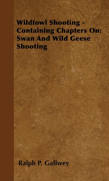 Wildfowl Shooting - Containing Chapters On: Swan And Wild Geese Shooting