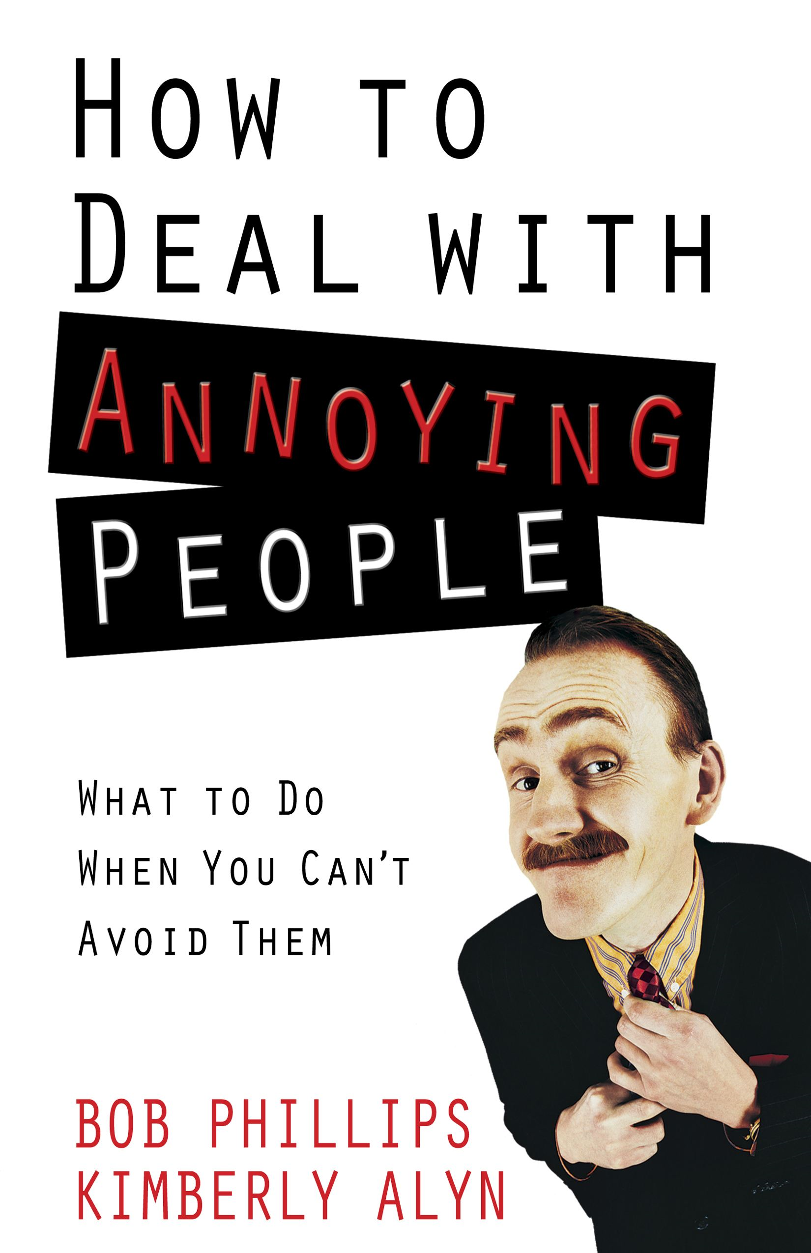 How to Deal with Annoying People By: Bob Phillips, Kimberly Alyn