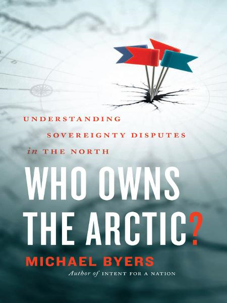 Who Owns the Arctic?: Understanding Sovereignty Disputes in the North By: Michael Byers