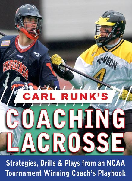 Carl Runk's Coaching Lacrosse: Strategies, Drills, & Plays from an NCAA Tournament Winning Coach's Playbook By: Carl Runk