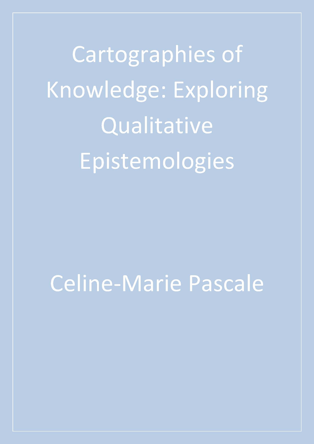 Cartographies of Knowledge By: Celine-Marie Pascale
