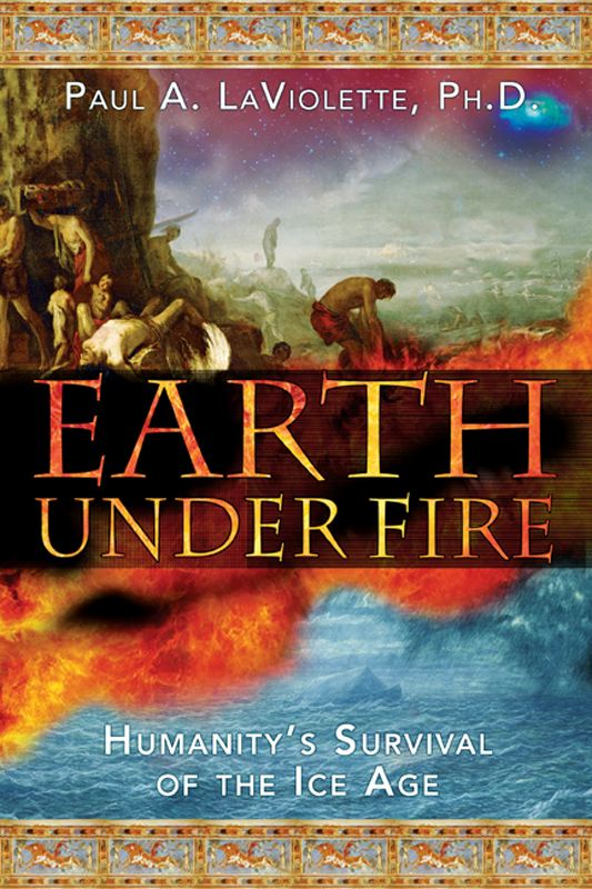 Earth Under Fire: Humanity's Survival of the Ice Age By: Paul A. LaViolette, Ph.D.