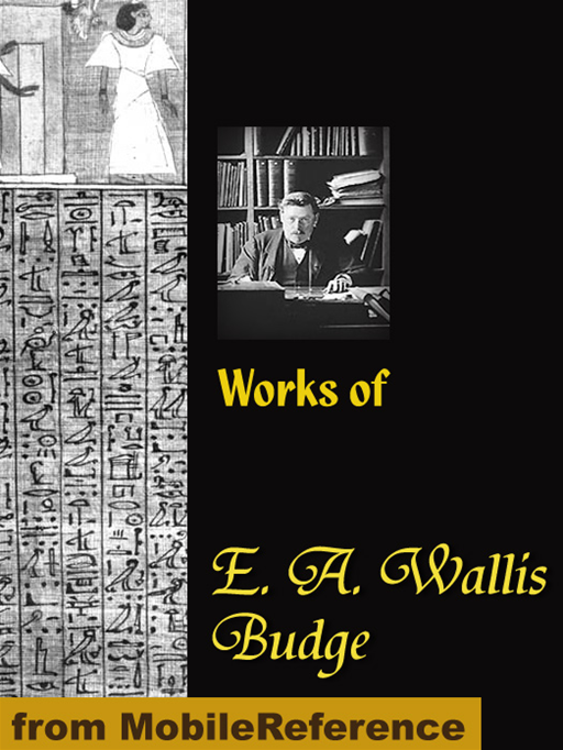 Works Of E. A. Wallis Budge: The Book Of The Dead, The Babylonian Legends Of The Creation, Egyptian Ideas Of The Future Life, The Literature Of The Ancient Egyptians And More (Mobi Collected Works)