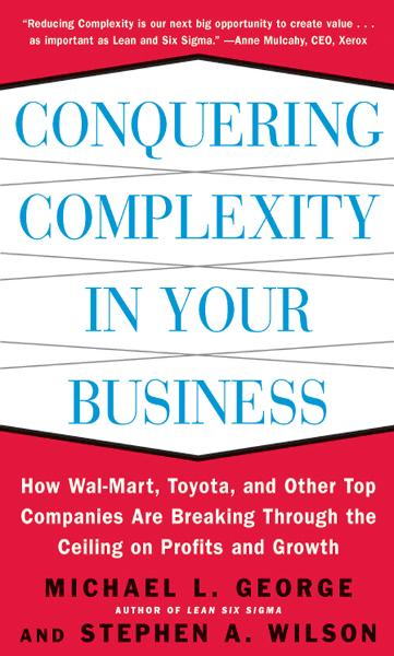 Conquering Complexity in Your Business: How Wal-Mart, Toyota, and Other Top Companies Are Breaking Through the Ceiling on Profits and Growth : How Wal-Mart, Toyota, and Other Top Companies Are Breaking Through the Ceiling on Profits and Growth: How W
