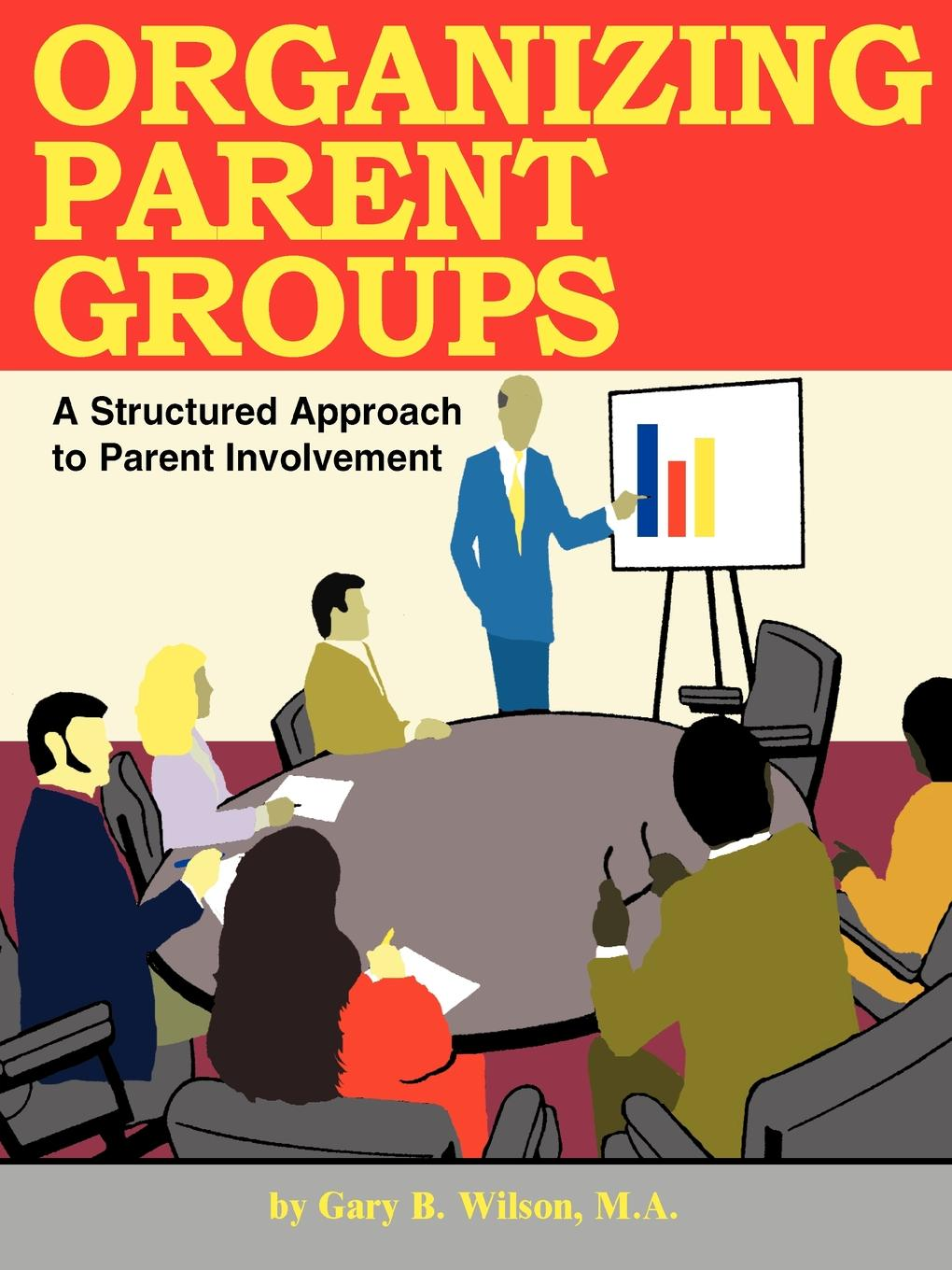Organizing Parent Groups By: Gary B. Wilson, M.A.