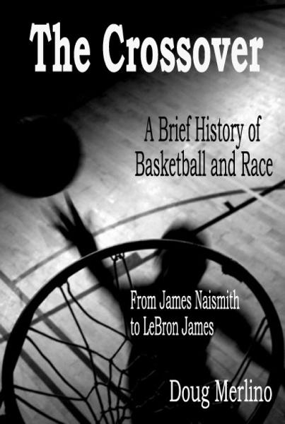 The Crossover: A Brief History of Basketball and Race, From James Naismith to LeBron James By: Doug Merlino