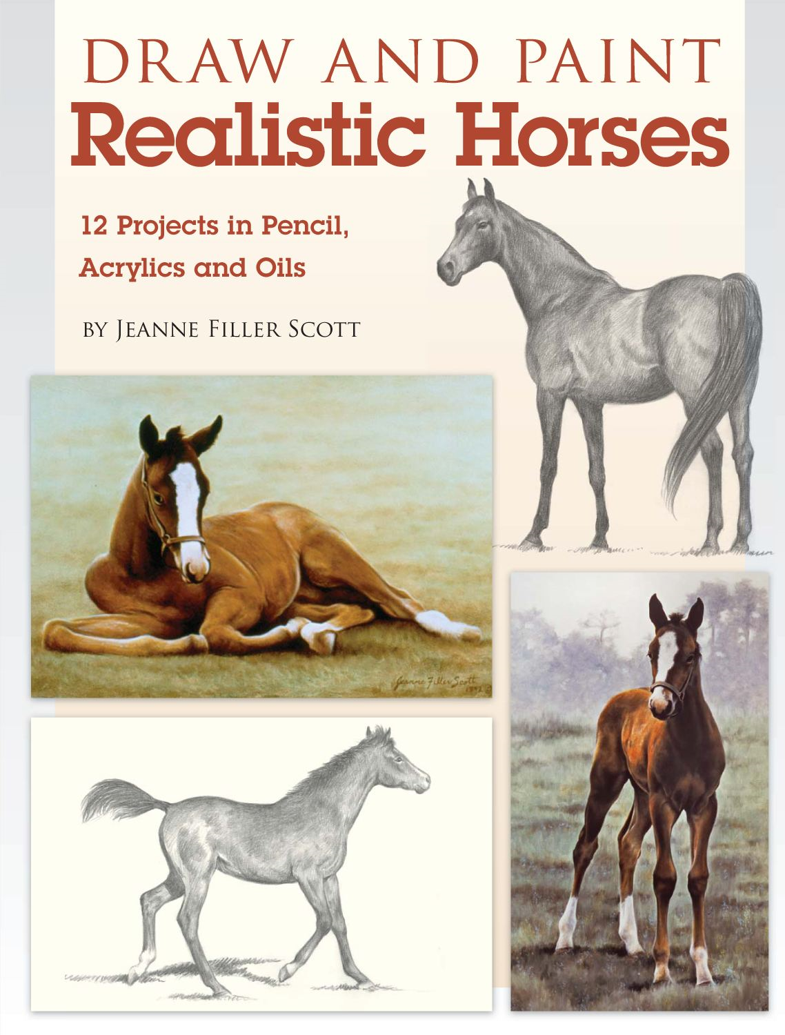 Draw and Paint Realistic Horses: Projects in Pencil, Acrylics and Oills By: Jeanne Filler Scott
