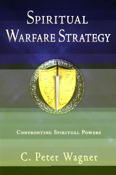 Spiritual Warfare Strategy: Confronting Spiritual Powers By: C. Peter Wagner
