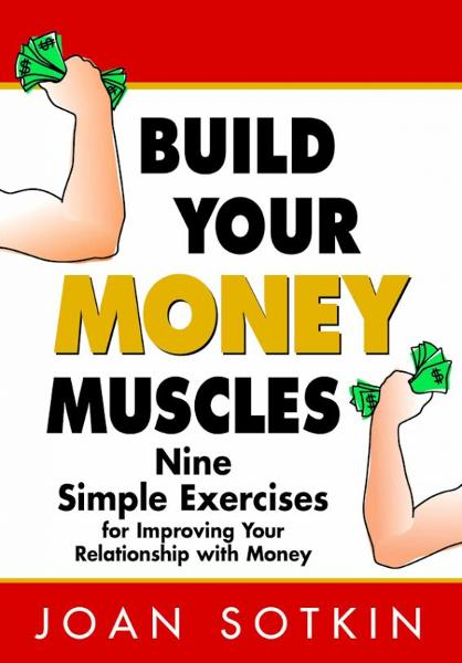 Build Your Money Muscles: Nine Simple Exercises for Improving Your Relationship with Money By: Joan Sotkin