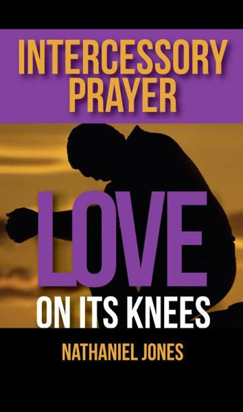 Intercessory Prayer: Love on its Knees By: Nathaniel Jones