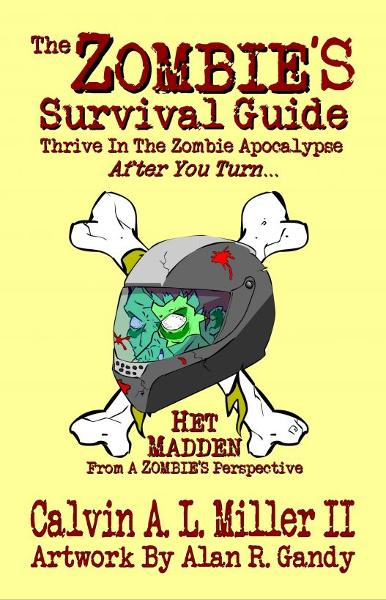 The ZOMBIE'S Survival Guide, Thrive In The Zombie Apocalypse AFTER You Turn... By: Calvin A. L. Miller II